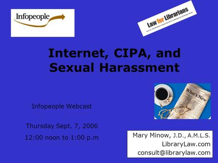 Internet, CIPA, and Sexual Harassment Mary Minow, J.D., A.M.L.S. LibraryLaw.com Infopeople Webcast Thursday Sept. 7, 2006 12:00.