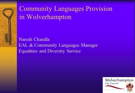 Community Languages Provision in Wolverhampton Naresh Chandla EAL & Community Languages Manager Equalities and Diversity Service.