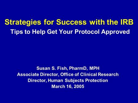 Strategies for Success with the IRB Tips to Help Get Your Protocol Approved Susan S. Fish, PharmD, MPH Associate Director, Office of Clinical Research.