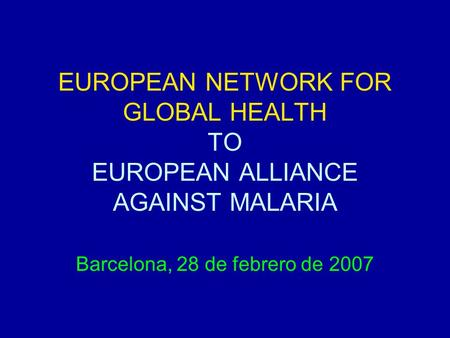 EUROPEAN NETWORK FOR GLOBAL HEALTH TO EUROPEAN ALLIANCE AGAINST MALARIA Barcelona, 28 de febrero de 2007.