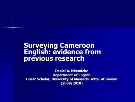 Surveying Cameroon English: evidence from previous research Daniel A. Nkemleke Department of English Guest Scholar, University of Massachusetts, at Boston.