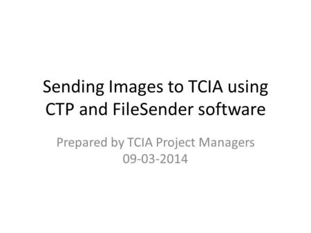 Sending Images to TCIA using CTP and FileSender software Prepared by TCIA Project Managers 09-03-2014.