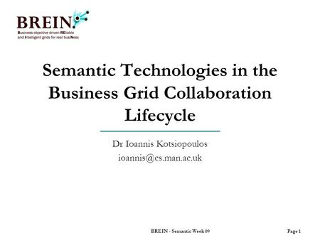 Semantic Technologies in the Business Grid Collaboration Lifecycle Dr Ioannis Kotsiopoulos Page 1BREIN - Semantic Week 09.
