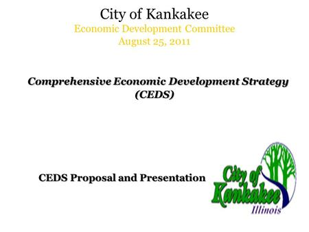 City of Kankakee Economic Development Committee August 25, 2011 Comprehensive Economic Development Strategy (CEDS) CEDS Proposal and Presentation CEDS.
