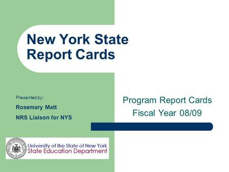 New York State Report Cards Program Report Cards Fiscal Year 08/09 Presented by: Rosemary Matt NRS Liaison for NYS.
