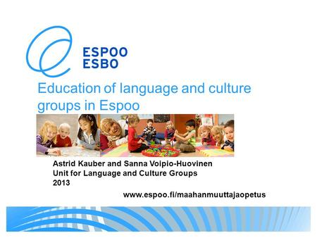 Education of language and culture groups in Espoo www.espoo.fi/maahanmuuttajaopetus Astrid Kauber and Sanna Voipio-Huovinen Unit for Language and Culture.