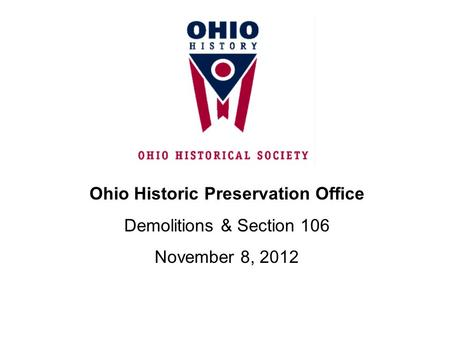 Ohio Historic Preservation Office Demolitions & Section 106 November 8, 2012.