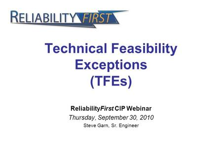 Technical Feasibility Exceptions (TFEs) ReliabilityFirst CIP Webinar Thursday, September 30, 2010 Steve Garn, Sr. Engineer.