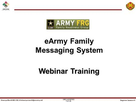 Beginner Session #1 UNCLASSIFIED Shaunya Murrill/IMCOM, 1 of 24 eArmy Family Messaging System Webinar Training Webinar Training.