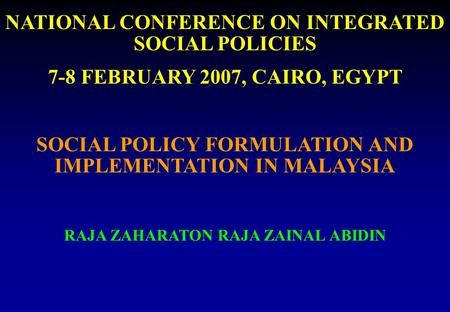 NATIONAL CONFERENCE ON INTEGRATED SOCIAL POLICIES 7-8 FEBRUARY 2007, CAIRO, EGYPT SOCIAL POLICY FORMULATION AND IMPLEMENTATION IN MALAYSIA RAJA ZAHARATON.