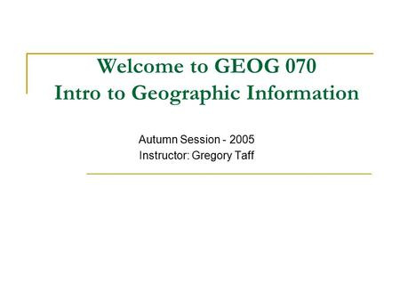 Welcome to GEOG 070 Intro to Geographic Information Autumn Session - 2005 Instructor: Gregory Taff.
