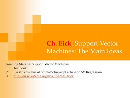 Ch. Eick: Support Vector Machines: The Main Ideas Reading Material Support Vector Machines: 1.Textbook 2. First 3 columns of Smola/Schönkopf article on.