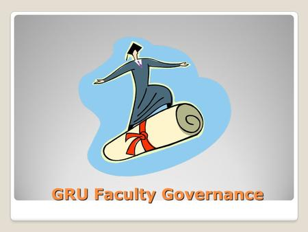 GRU Faculty Governance GRU Faculty Governance. Terminology General Faculty: all individuals holding full- time, ranked faculty appointments at GRU University.