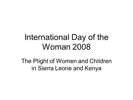 International Day of the Woman 2008 The Plight of Women and Children in Sierra Leone and Kenya.