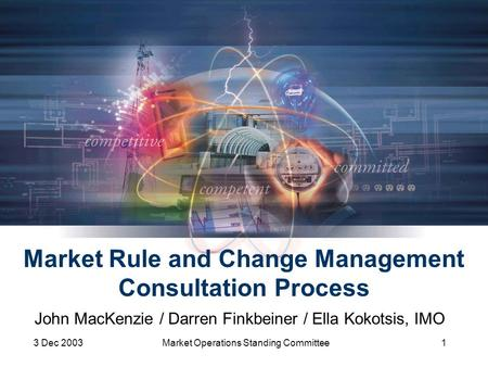 3 Dec 2003Market Operations Standing Committee1 Market Rule and Change Management Consultation Process John MacKenzie / Darren Finkbeiner / Ella Kokotsis,