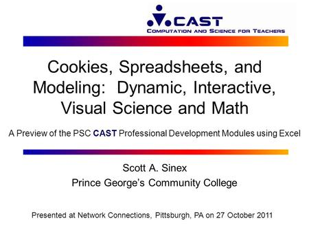 Cookies, Spreadsheets, and Modeling: Dynamic, Interactive, Visual Science and Math Scott A. Sinex Prince George's Community College Presented at Network.