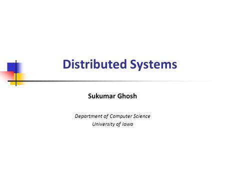 Distributed Systems Sukumar Ghosh Department of Computer Science University of Iowa.