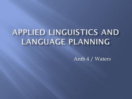 Anth 4 / Waters.  AL provides the foundations for the investigation and solution of language-related problems (Hudson, 1999)  Examples: - language education.