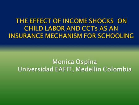 THE EFFECT OF INCOME SHOCKS ON CHILD LABOR AND CCTs AS AN INSURANCE MECHANISM FOR SCHOOLING Monica Ospina Universidad EAFIT, Medellin Colombia.