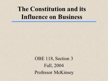 The Constitution and its Influence on Business OBE 118, Section 3 Fall, 2004 Professor McKinsey.