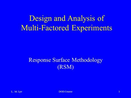 L. M. LyeDOE Course1 Design and Analysis of Multi-Factored Experiments Response Surface Methodology (RSM)
