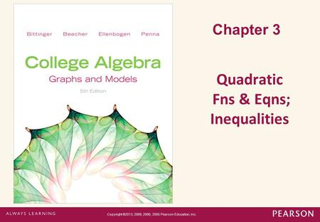 Chapter 3 Quadratic Fns & Eqns; Inequalities Copyright ©2013, 2009, 2006, 2005 Pearson Education, Inc.