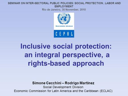 Inclusive social protection: an integral perspective, a rights-based approach Simone Cecchini – Rodrigo Martínez Social Development Division Economic Commission.