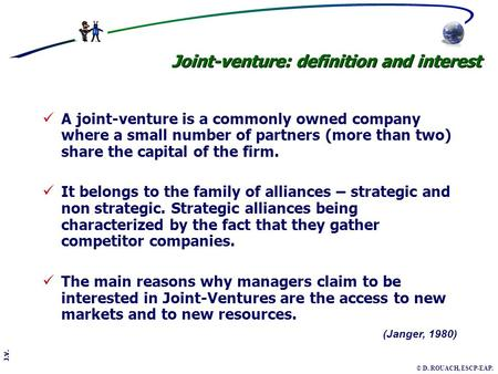 J.V. © D. ROUACH, ESCP-EAP. (Janger, 1980) Joint-venture: definition and interest A joint-venture is a commonly owned company where a small number of partners.