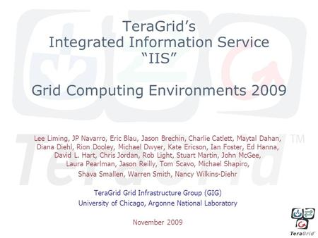 "TeraGrid's Integrated Information Service ""IIS"" Grid Computing Environments 2009 Lee Liming, JP Navarro, Eric Blau, Jason Brechin, Charlie Catlett, Maytal."