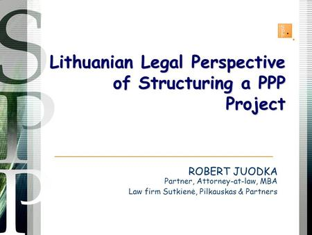 ROBERT JUODKA Partner, Attorney-at-law, MBA Law firm Sutkienė, Pilkauskas & Partners Lithuanian Legal Perspective of Structuring a PPP Project.