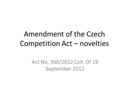 Amendment of the Czech Competition Act – novelties Act No. 360/2012 Coll. Of 19 September 2012.