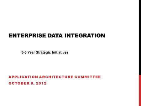 ENTERPRISE DATA INTEGRATION APPLICATION ARCHITECTURE COMMITTEE OCTOBER 8, 2012 3-5 Year Strategic Initiatives.