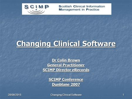 28/08/2015Changing Clinical Software1 Dr Colin Brown General Practitioner SCIMP Director eRecords SCIMP Conference Dunblane 2007.