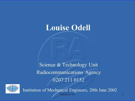 SMAG 01/191 Louise Odell Science & Technology Unit Radiocommunications Agency 0207 211 0152 Institution of Mechanical Engineers, 20th June 2002.