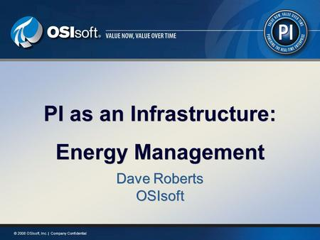 © 2008 OSIsoft, Inc. | Company Confidential PI as an Infrastructure: Energy Management PI as an Infrastructure: Energy Management Dave Roberts OSIsoft.