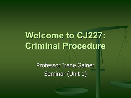 Welcome to CJ227: Criminal Procedure Professor Irene Gainer Seminar (Unit 1)