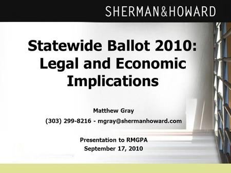 Statewide Ballot 2010: Legal and Economic Implications Matthew Gray (303) 299-8216 - Presentation to RMGPA September 17, 2010.