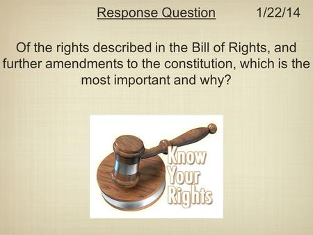 Of the rights described in the Bill of Rights, and further amendments to the constitution, which is the most important and why? Response Question1/22/14.