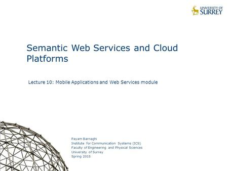 1 Semantic Web Services and Cloud Platforms Payam Barnaghi Institute for Communication Systems (ICS) Faculty of Engineering and Physical Sciences University.