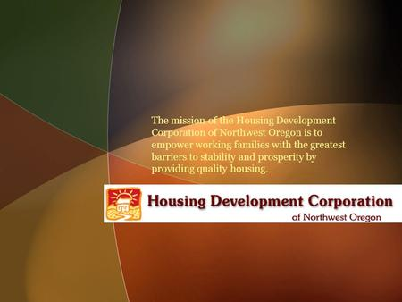 The mission of the Housing Development Corporation of Northwest Oregon is to empower working families with the greatest barriers to stability and prosperity.