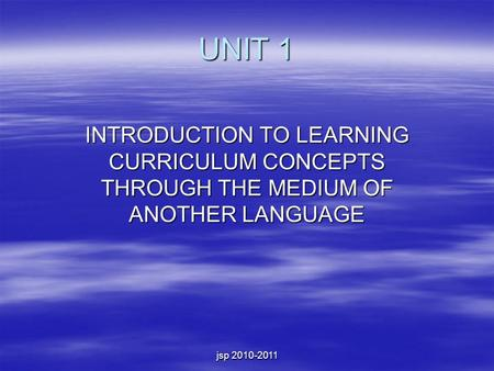 Jsp 2010-2011 UNIT 1 INTRODUCTION TO LEARNING CURRICULUM CONCEPTS THROUGH THE MEDIUM OF ANOTHER LANGUAGE.