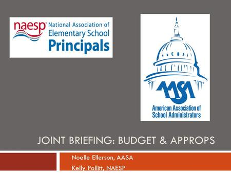 JOINT BRIEFING: BUDGET & APPROPS Noelle Ellerson, AASA Kelly Pollitt, NAESP.