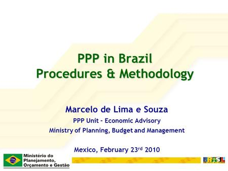 PPP in Brazil Procedures & Methodology Marcelo de Lima e Souza PPP Unit – Economic Advisory Ministry of Planning, Budget and Management Mexico, February.