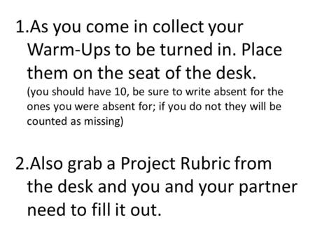 1.As you come in collect your Warm-Ups to be turned in. Place them on the seat of the desk. (you should have 10, be sure to write absent for the ones you.