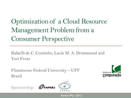 HeteroPar 2013 Optimization of a Cloud Resource Management Problem from a Consumer Perspective Rafaelli de C. Coutinho, Lucia M. A. Drummond and Yuri Frota.