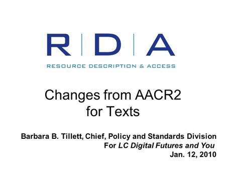 Changes from AACR2 for Texts Barbara B. Tillett, Chief, Policy and Standards Division For LC Digital Futures and You Jan. 12, 2010.