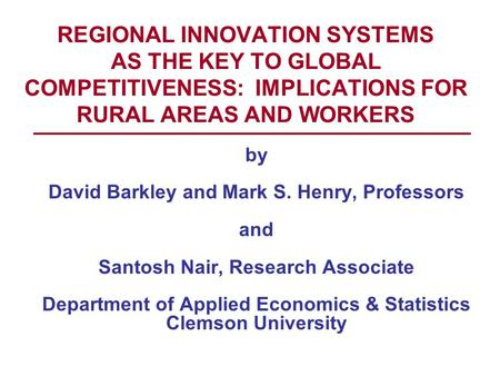 REGIONAL INNOVATION SYSTEMS AS THE KEY TO GLOBAL COMPETITIVENESS: IMPLICATIONS FOR RURAL AREAS AND WORKERS by David Barkley and Mark S. Henry, Professors.