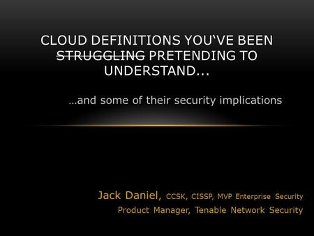 Jack Daniel, CCSK, CISSP, MVP Enterprise Security Product Manager, Tenable Network Security CLOUD DEFINITIONS YOU'VE BEEN STRUGGLING PRETENDING TO UNDERSTAND...
