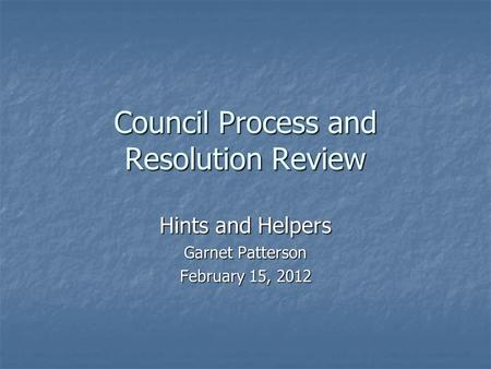 Council Process and Resolution Review Hints and Helpers Garnet Patterson February 15, 2012.