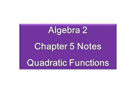 Algebra 2 Chapter 5 Notes Quadratic Functions Algebra 2 Chapter 5 Notes Quadratic Functions.